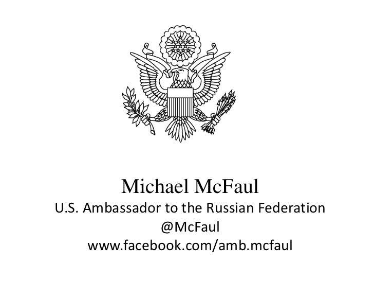 Ambassador Michael McFaul          Michael McFaulU.S. Ambassador to the Russian Federation               @McFaul      www....