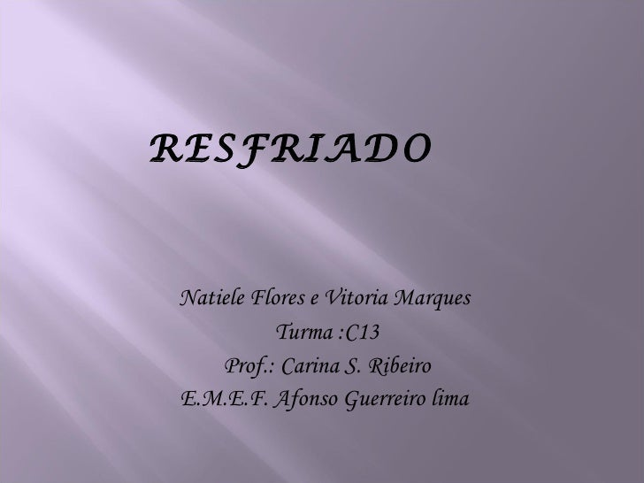 RESFRIADO <ul><li>Natiele Flores e Vitoria Marques  </li></ul><ul><li>Turma :C13 </li></ul><ul><li>Prof.: Carina S. Ribeir...