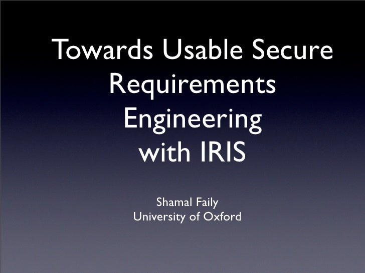 Towards Usable Secure    Requirements      Engineering       with IRIS           Shamal Faily       University of Oxford