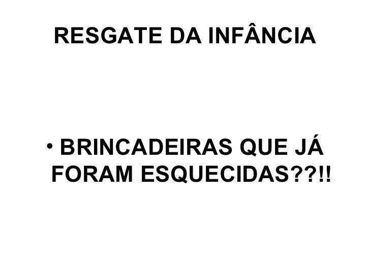 RESGATE DA INFÂNCIA <ul><li>BRINCADEIRAS QUE JÁ FORAM ESQUECIDAS??!! </li></ul>