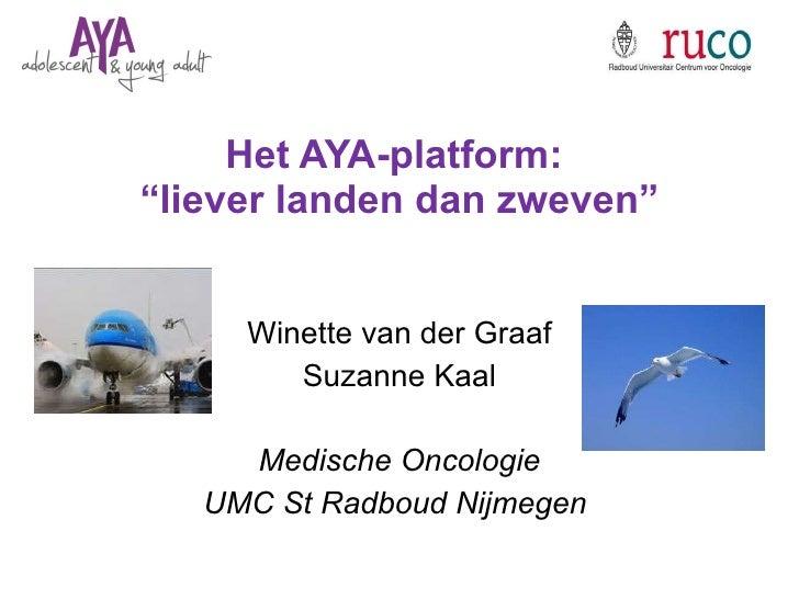 """Het AYA-platform:  """"liever landen dan zweven"""" Winette van der Graaf Suzanne Kaal Medische Oncologie UMC St Radboud Nijmegen"""