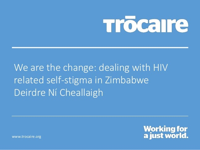 www.trocaire.org We are the change: dealing with HIV related self-stigma in Zimbabwe Deirdre Ní Cheallaigh
