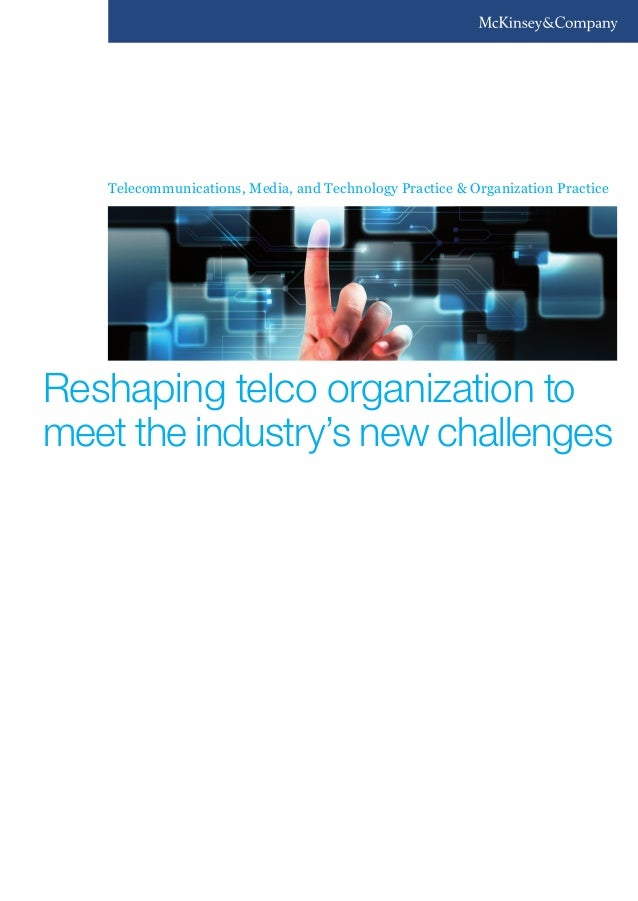 Telecommunications, Media, and Technology Practice & Organization Practice Reshaping telco organization to meet the indust...