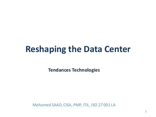 Reshaping the Data Center Tendances Technologies  Mohamed SAAD, CISA, PMP, ITIL, ISO 27 001 LA 1