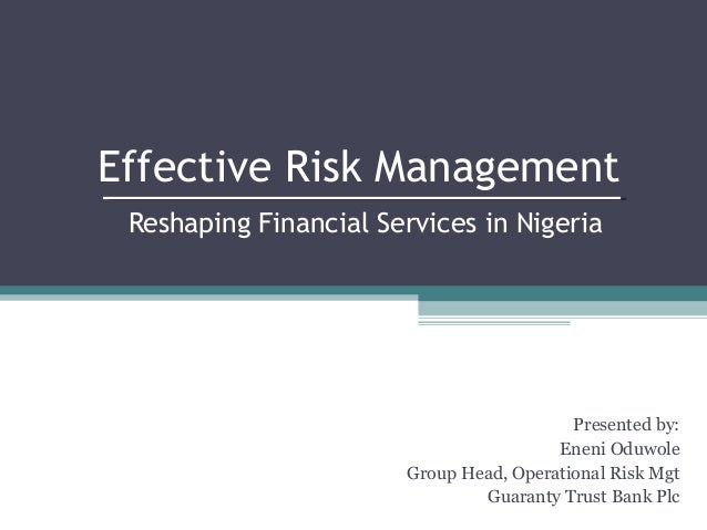 Effective Risk Management Reshaping Financial Services in Nigeria  Presented by: Eneni Oduwole Group Head, Operational Ris...