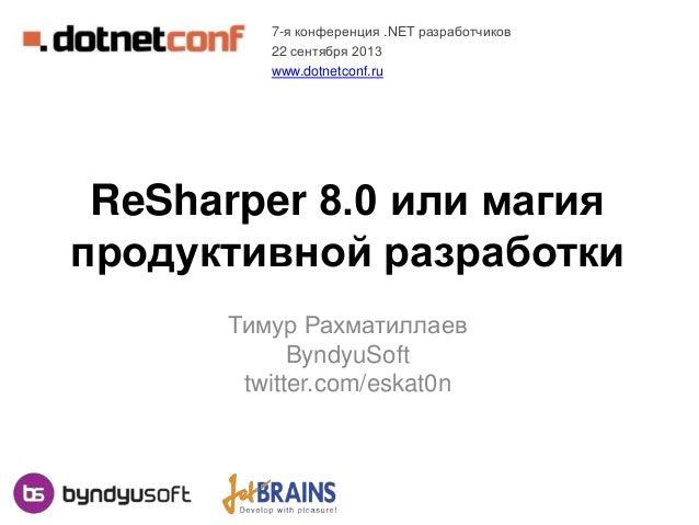 ReSharper 8.0 или магия продуктивной разработки Тимур Рахматиллаев ByndyuSoft twitter.com/eskat0n 7-я конференция .NET раз...