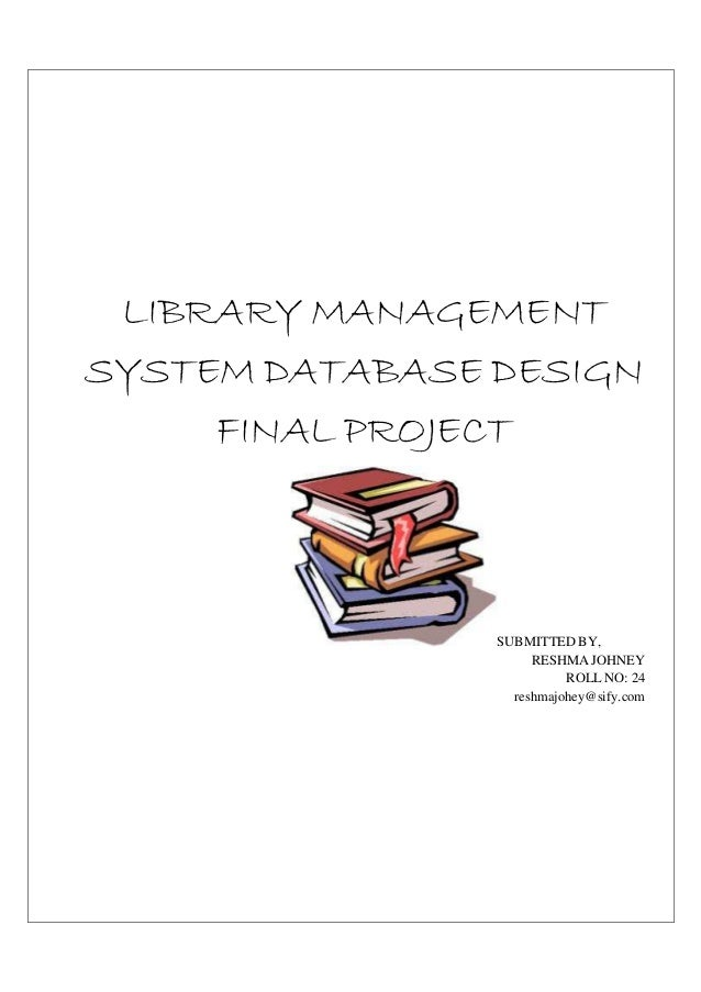 LIBRARY MANAGEMENTSYSTEM DATABASE DESIGN     FINAL PROJECT                SUBMITTED BY,                     RESHMA JOHNEY ...