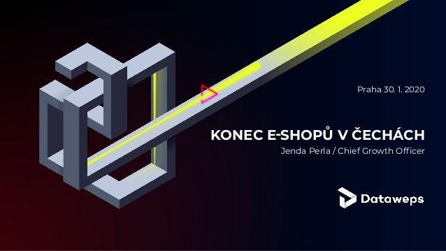 KONEC E‑SHOPŮ V ČECHÁCH Jenda Perla / Chief Growth Officer Praha 30. 1. 2020