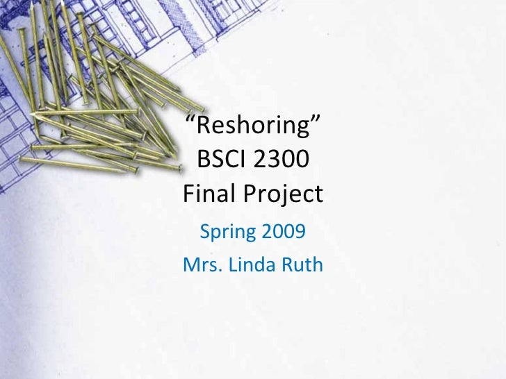 """"""" Reshoring"""" BSCI 2300 Final Project Spring 2009 Mrs. Linda Ruth"""