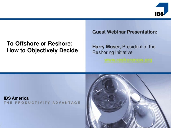 Guest Webinar Presentation: To Offshore or Reshore:     Harry Moser, President of the How to Objectively Decide   Reshorin...