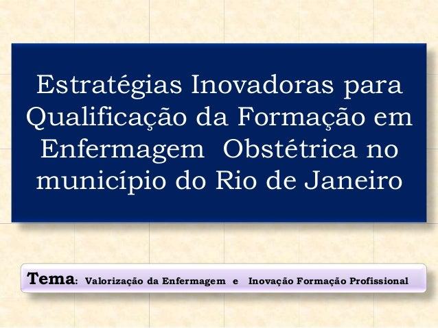 Estratégias Inovadoras para Qualificação da Formação em Enfermagem Obstétrica no município do Rio de Janeiro Tema: Valoriz...