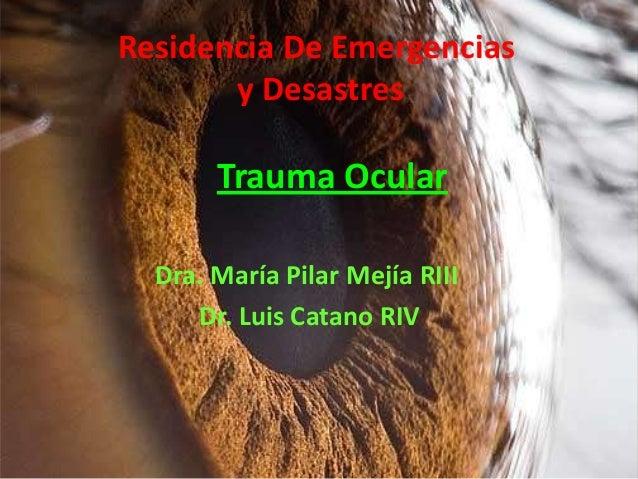 Residencia De Emergencias y Desastres  Trauma Ocular Dra. María Pilar Mejía RIII Dr. Luis Catano RIV