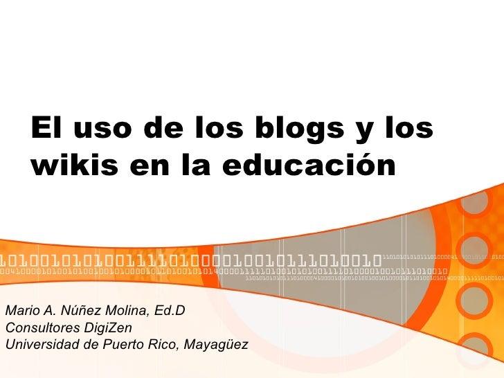 El uso de los blogs y los   wikis en la educaciónMario A. Núñez Molina, Ed.DConsultores DigiZenUniversidad de Puerto Rico,...