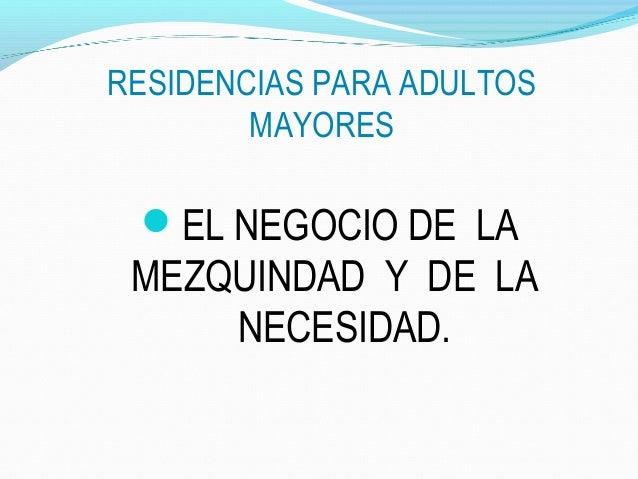 RESIDENCIAS PARA ADULTOS MAYORES  EL NEGOCIO DE LA  MEZQUINDAD Y DE LA NECESIDAD.