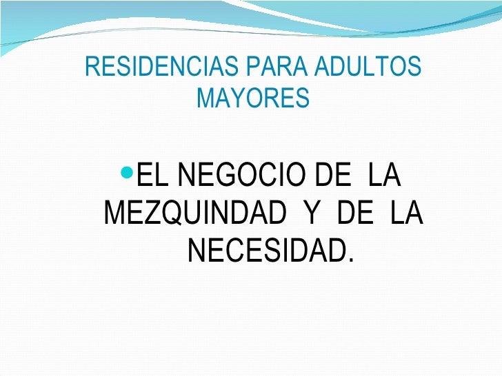 RESIDENCIAS PARA ADULTOS MAYORES <ul><li>EL NEGOCIO DE  LA  MEZQUINDAD  Y  DE  LA  NECESIDAD. </li></ul>