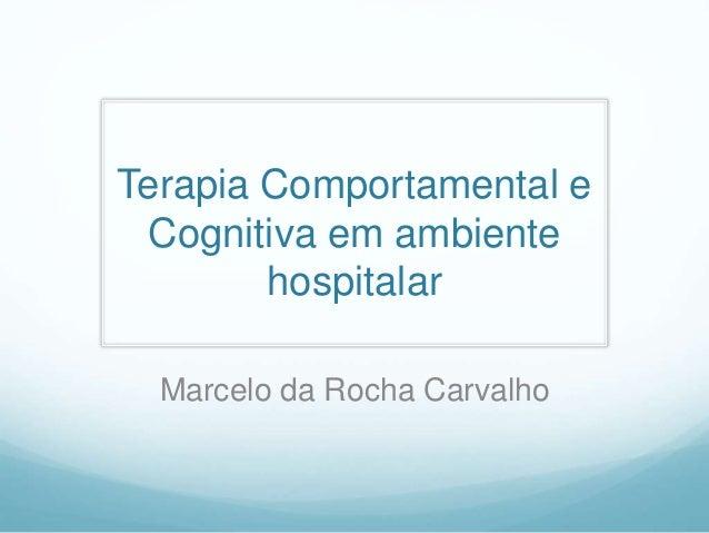 Terapia Comportamental e Cognitiva em ambiente hospitalar Marcelo da Rocha Carvalho
