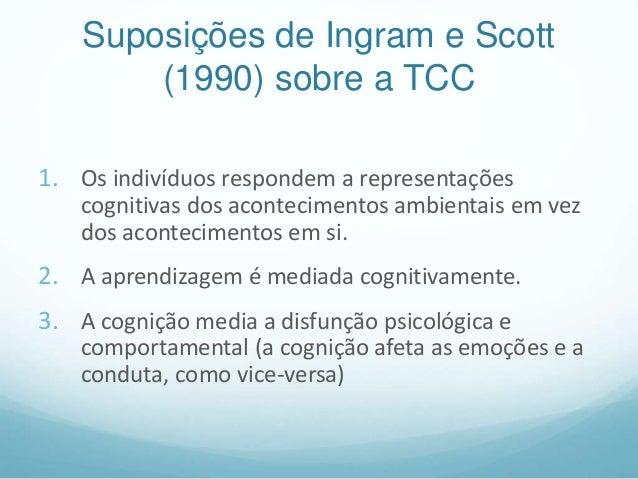 Suposições de Ingram e Scott (1990) sobre a TCC 1. Os indivíduos respondem a representações cognitivas dos acontecimentos ...