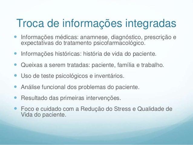 Troca de informações integradas  Informações médicas: anamnese, diagnóstico, prescrição e expectativas do tratamento psic...