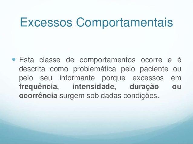 Excessos Comportamentais  Esta classe de comportamentos ocorre e é descrita como problemática pelo paciente ou pelo seu i...