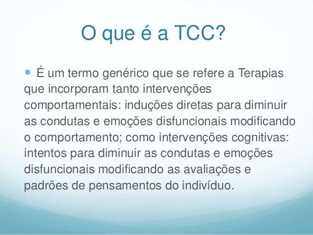 O que é a TCC?  É um termo genérico que se refere a Terapias que incorporam tanto intervenções comportamentais: induções ...