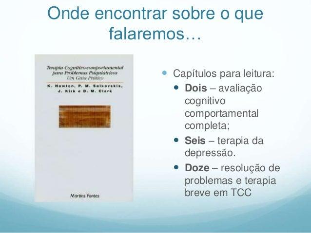 Onde encontrar sobre o que falaremos…  Capítulos para leitura:  Dois – avaliação cognitivo comportamental completa;  Se...