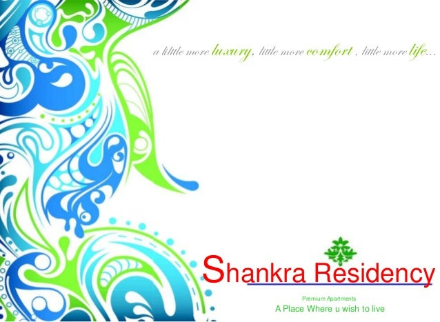 a lilttle more luxury, little more comfort , little more life...           Shankra Residency                              ...