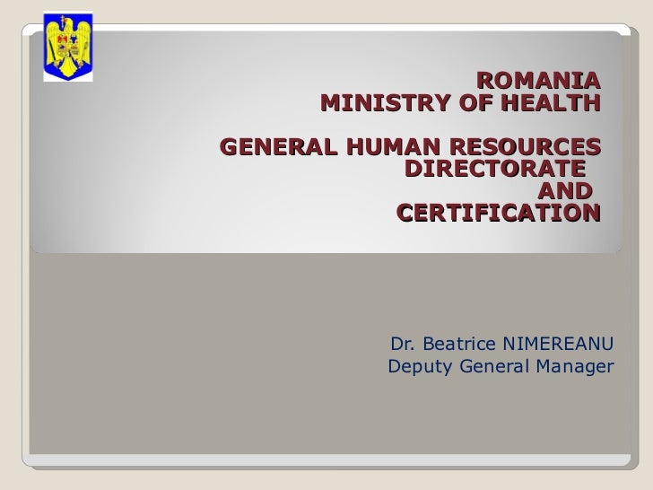 ROMANIA MINISTRY OF HEALTH GENERAL HUMAN  RESOURCES  DIRECTORATE AND CERTIFICATION  Dr. Beatrice NIMEREANU Deputy Gen...