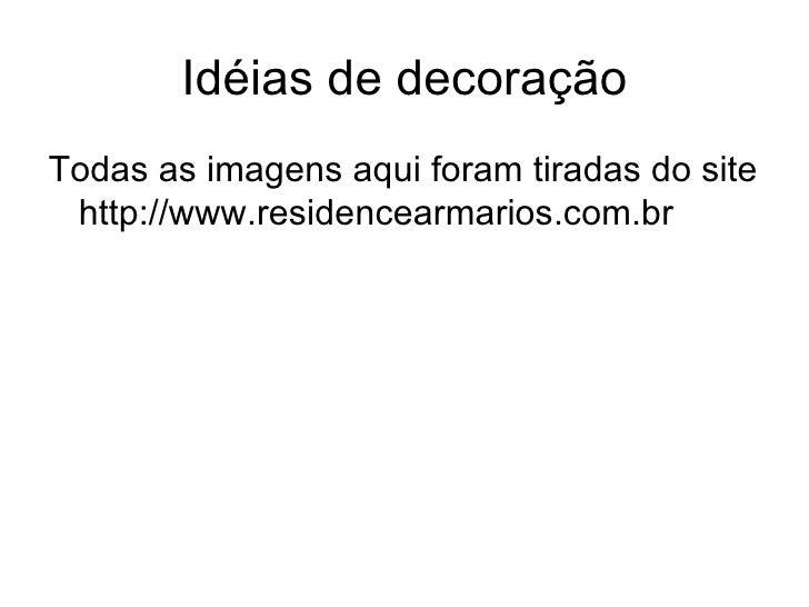 Idéias de decoração <ul><li>Todas as imagens aqui foram tiradas do site http://www.residencearmarios.com.br </li></ul>