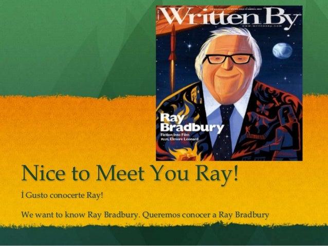 Nice to Meet You Ray!İ Gusto conocerte Ray!We want to know Ray Bradbury. Queremos conocer a Ray Bradbury