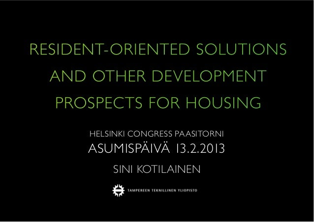 RESIDENT-ORIENTED SOLUTIONS AND OTHER DEVELOPMENT PROSPECTS FOR HOUSING HELSINKI CONGRESS PAASITORNI ASUMISPÄIVÄ 13.2.2013...