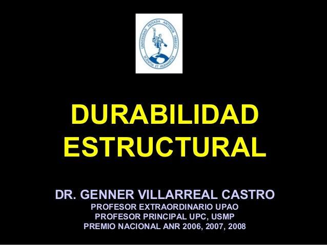 DURABILIDAD ESTRUCTURAL DR. GENNER VILLARREAL CASTRO PROFESOR EXTRAORDINARIO UPAO PROFESOR PRINCIPAL UPC, USMP PREMIO NACI...