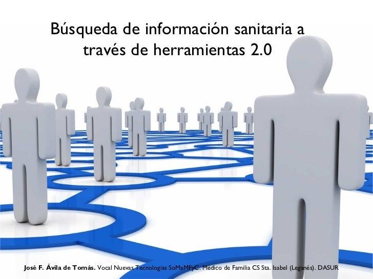 Búsqueda de información sanitaria a             través de herramientas 2.0José F. Ávila de Tomás. Vocal Nuevas Tecnologías...