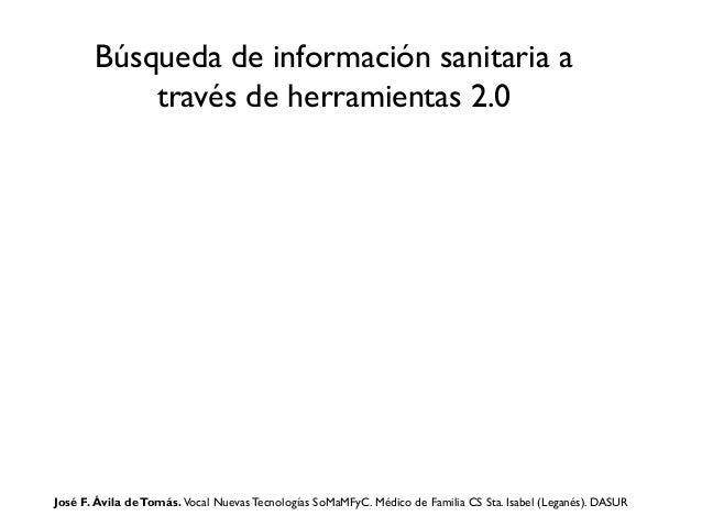 Búsqueda de información sanitaria a través de herramientas 2.0  José F. Ávila de Tomás. Vocal Nuevas Tecnologías SoMaMFyC....
