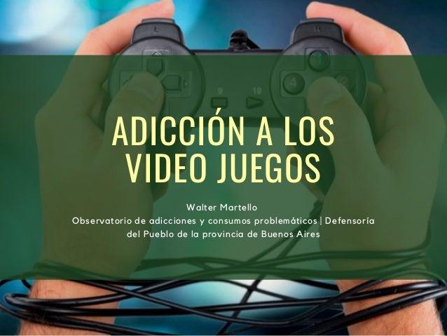 ADICCIÓN A LOS VIDEO JUEGOS Walter Martello Observatorio de adicciones y consumos problemáticos | Defensoría del Pueblo de...