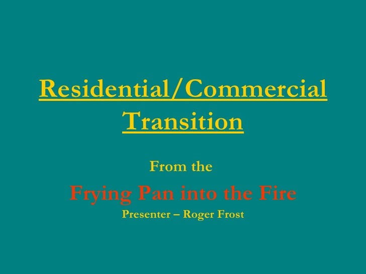 Residential/Commercial Transition From the  Frying Pan into the Fire Presenter – Roger Frost