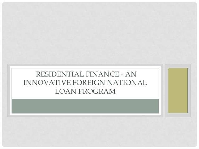 RESIDENTIAL FINANCE - AN INNOVATIVE FOREIGN NATIONAL LOAN PROGRAM