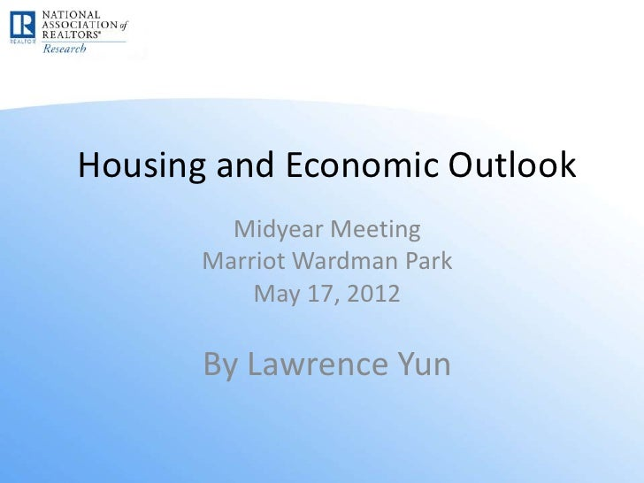 Housing and Economic Outlook        Midyear Meeting      Marriot Wardman Park          May 17, 2012       By Lawrence Yun