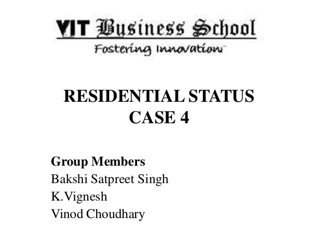 RESIDENTIAL STATUS CASE 4 Group Members Bakshi Satpreet Singh K.Vignesh Vinod Choudhary