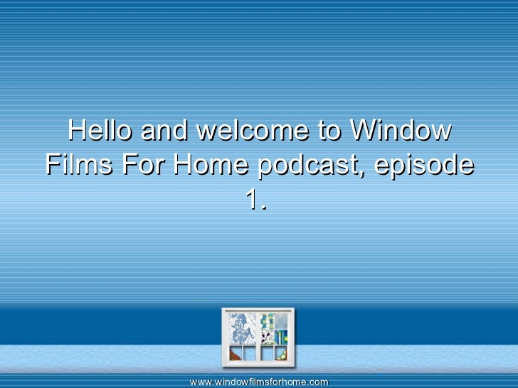 Hello and welcome to Window Films For Home podcast, episode 1.