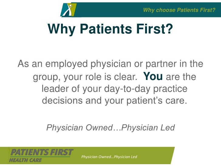 Why choose Patients First?         Why Patients First?  As an employed physician or partner in the    group, your role is ...