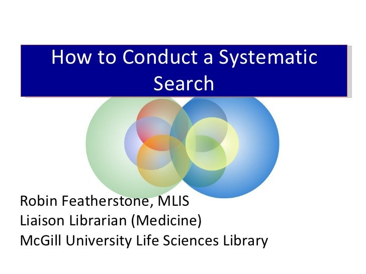 Robin Featherstone, MLIS Liaison Librarian (Medicine) McGill University Life Sciences Library How to Conduct a Systematic ...