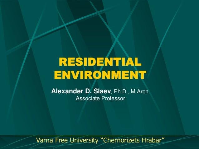 "RESIDENTIAL ENVIRONMENT Alexander D. Slaev, Ph.D., M.Arch. Associate Professor  Varna Free University ""Chernorizets Hrabar..."