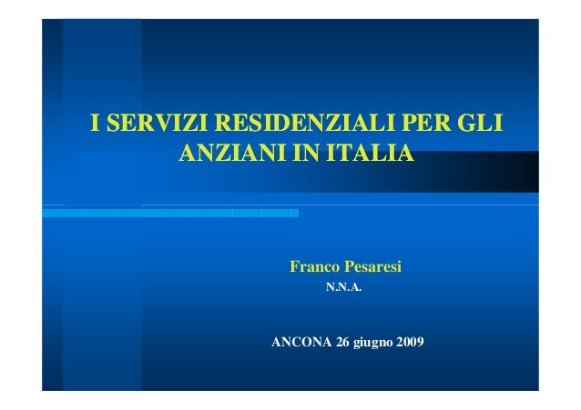 I SERVIZI RESIDENZIALI PER GLII SERVIZI RESIDENZIALI PER GLI ANZIANI IN ITALIAANZIANI IN ITALIA Franco Pesaresi N.N.A. ANC...