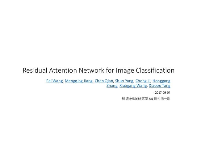 Residual	Attention	Network	for	Image	Classification Fei	Wang, Mengqing	Jiang, Chen	Qian, Shuo	Yang, Cheng	Li, Honggang	 Zh...
