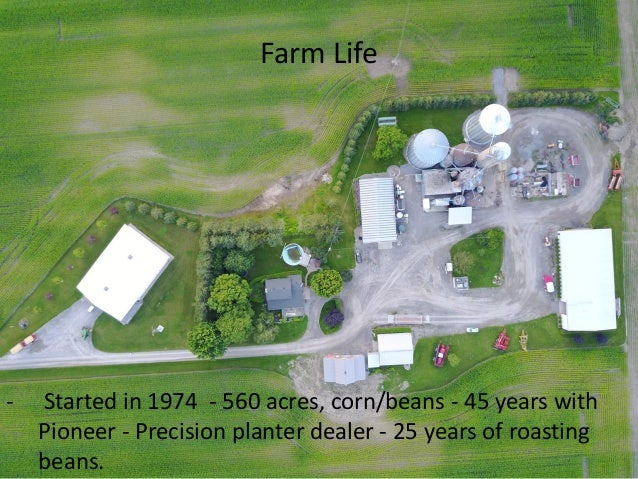 Farm Life - Started in 1974 - 560 acres, corn/beans - 45 years with Pioneer - Precision planter dealer - 25 years of roast...