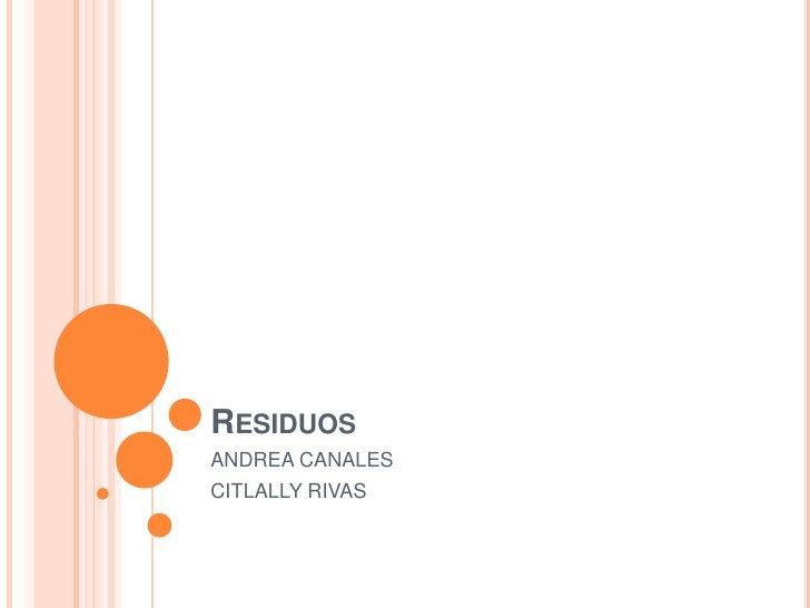 Residuos<br />ANDREA CANALES<br />CITLALLY RIVAS<br />