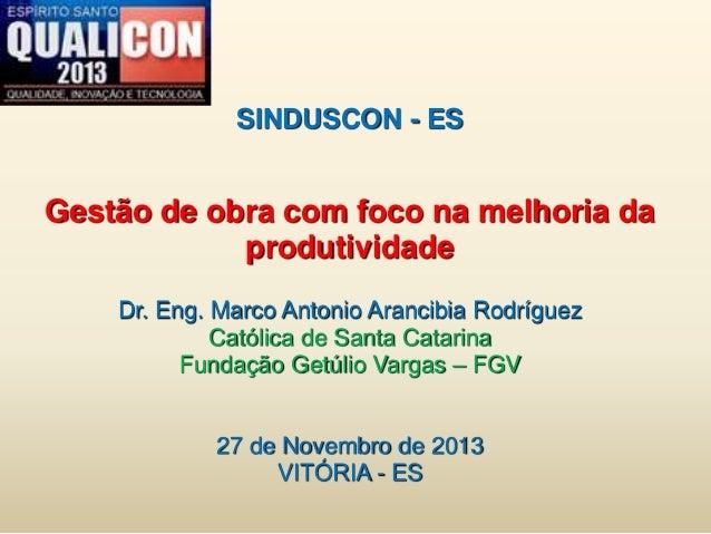 SINDUSCON - ES Gestão de obra com foco na melhoria da produtividade Dr. Eng. Marco Antonio Arancibia Rodríguez Católica de...