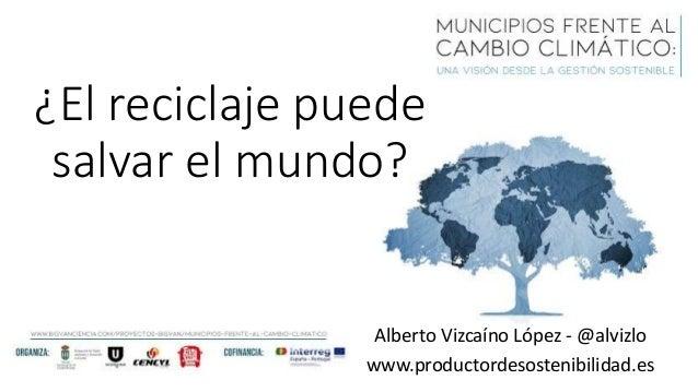 Alberto Vizcaíno López - @alvizlo www.productordesostenibilidad.es ¿El reciclaje puede salvar el mundo?