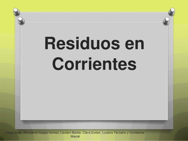 Residuos en Corrientes  Integrantes: Almudena Vargas Gomez, Lautaro Barbis, Clara Gortari, Luciano Farizano y Constanza Ma...