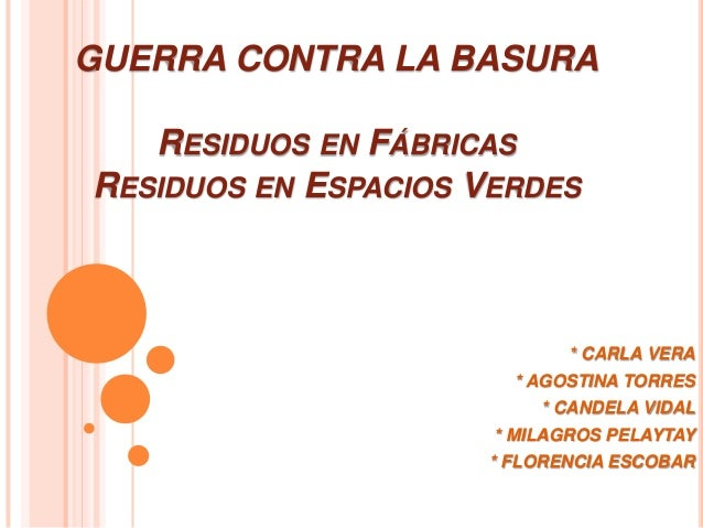 GUERRA CONTRA LA BASURA RESIDUOS EN FÁBRICAS RESIDUOS EN ESPACIOS VERDES * CARLA VERA * AGOSTINA TORRES * CANDELA VIDAL * ...